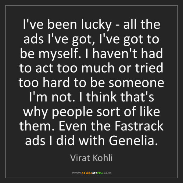 Virat Kohli: I've been lucky - all the ads I've got, I've got to be...