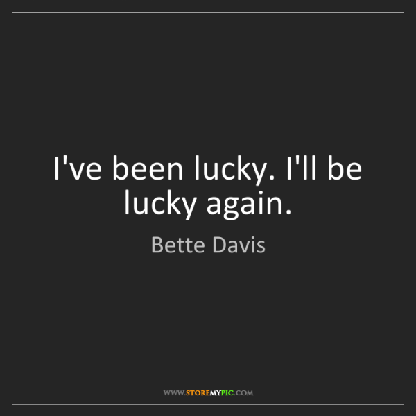 Bette Davis: I've been lucky. I'll be lucky again.