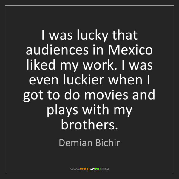 Demian Bichir: I was lucky that audiences in Mexico liked my work. I...