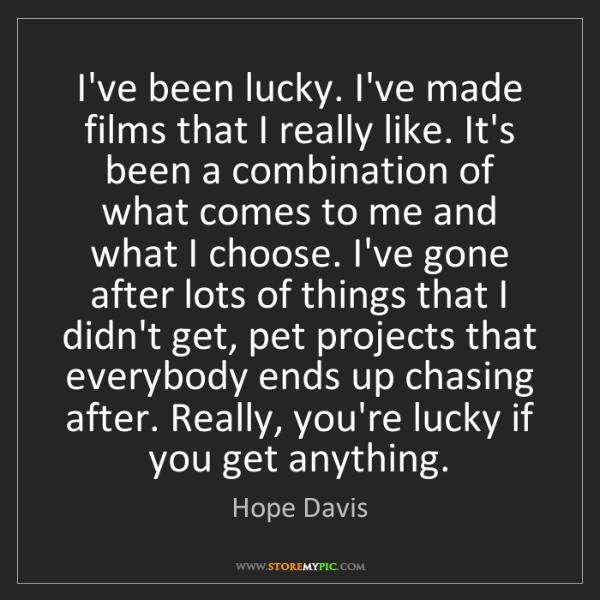 Hope Davis: I've been lucky. I've made films that I really like....