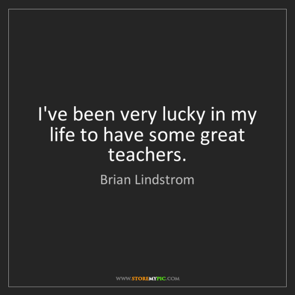 Brian Lindstrom: I've been very lucky in my life to have some great teachers.