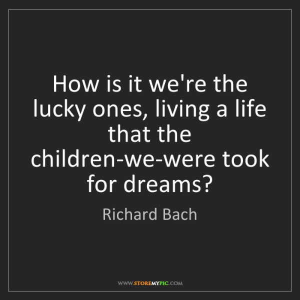 Richard Bach: How is it we're the lucky ones, living a life that the...