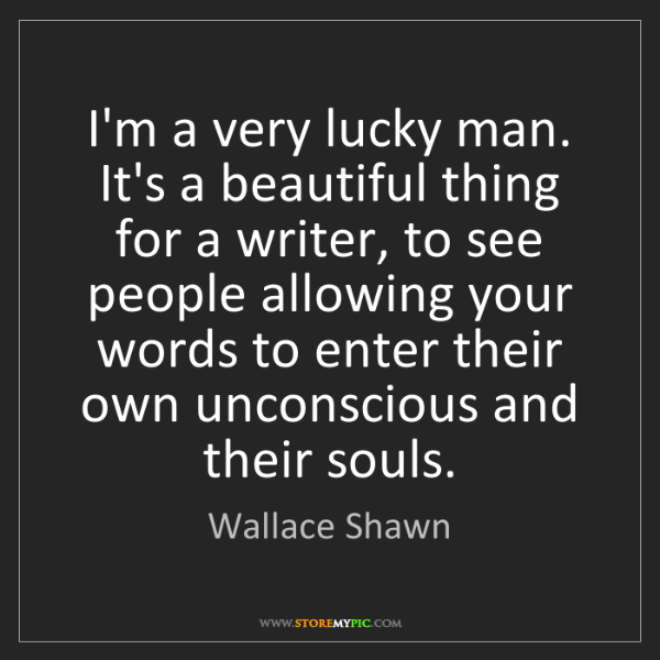 Wallace Shawn: I'm a very lucky man. It's a beautiful thing for a writer,...