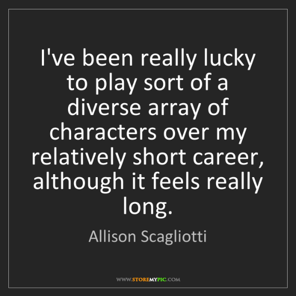 Allison Scagliotti: I've been really lucky to play sort of a diverse array...