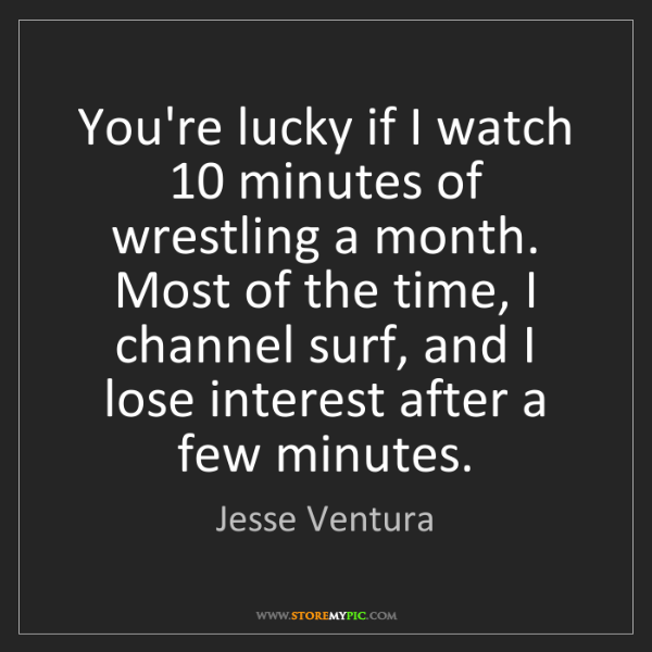 Jesse Ventura: You're lucky if I watch 10 minutes of wrestling a month....