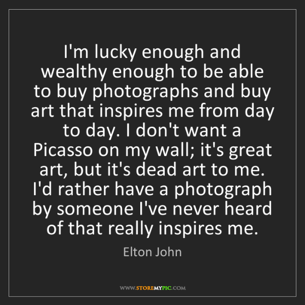 Elton John: I'm lucky enough and wealthy enough to be able to buy...