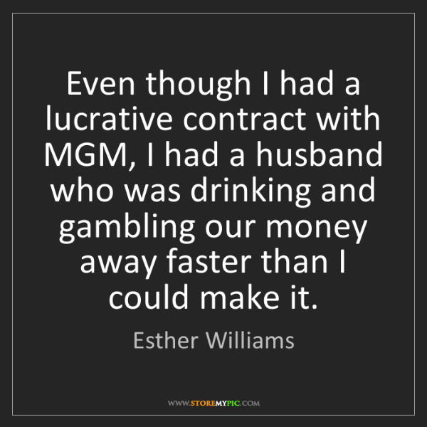 Esther Williams: Even though I had a lucrative contract with MGM, I had...