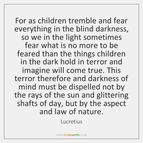 For as children tremble and fear everything in the blind darkness, so ...