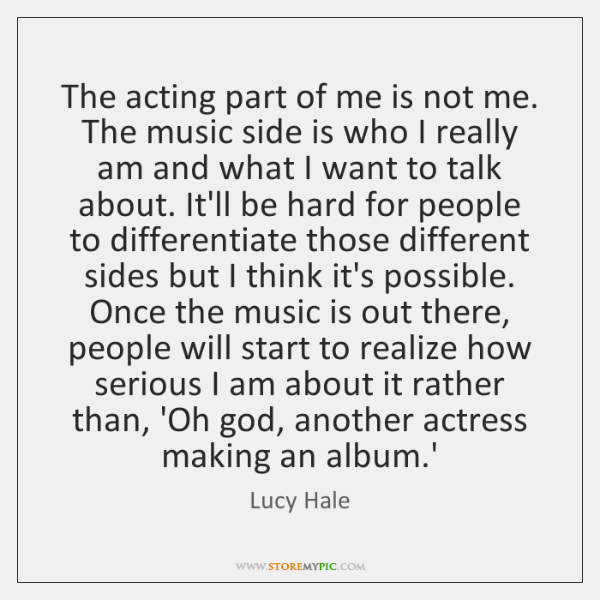 The acting part of me is not me. The music side is ...