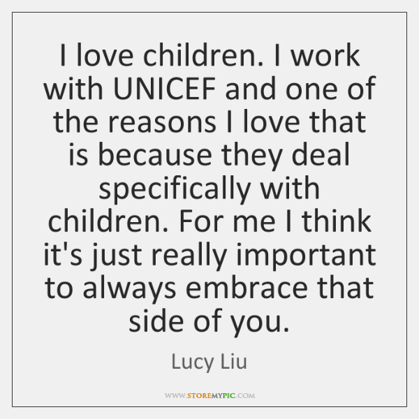 I love children. I work with UNICEF and one of the reasons ...
