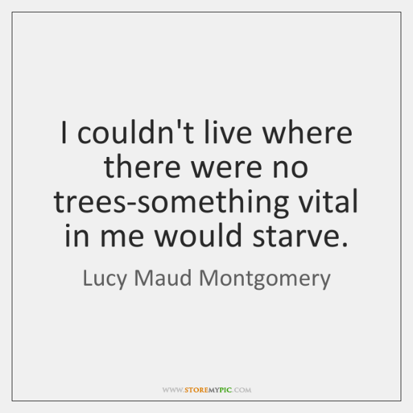 I couldn't live where there were no trees-something vital in me would ...
