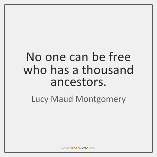 No one can be free who has a thousand ancestors.