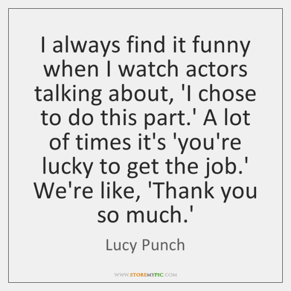 I always find it funny when I watch actors talking about, 'I ...