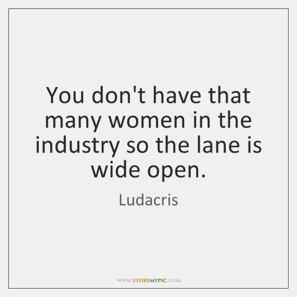 You don't have that many women in the industry so the lane ...