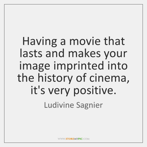 Having a movie that lasts and makes your image imprinted into the ...