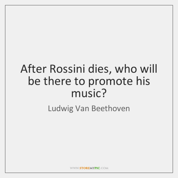 After Rossini dies, who will be there to promote his music?