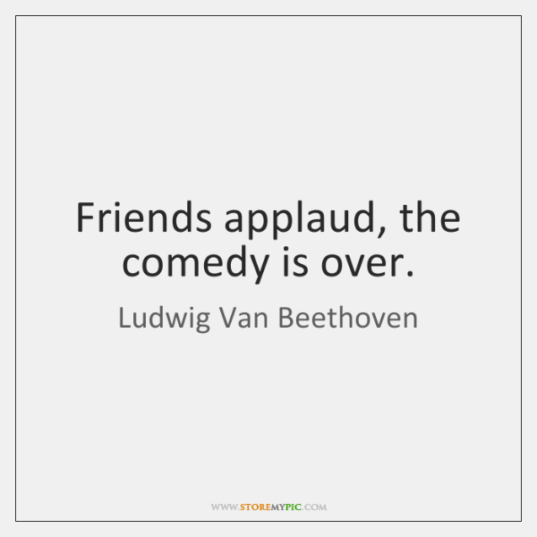 Friends applaud, the comedy is over.