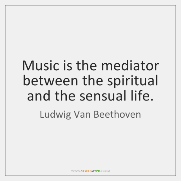 Music is the mediator between the spiritual and the sensual life.