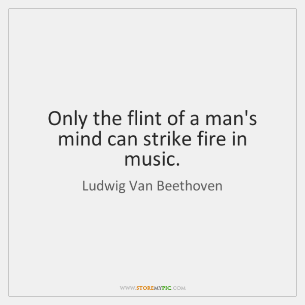 Only the flint of a man's mind can strike fire in music.