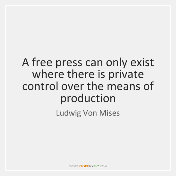A free press can only exist where there is private control over ...