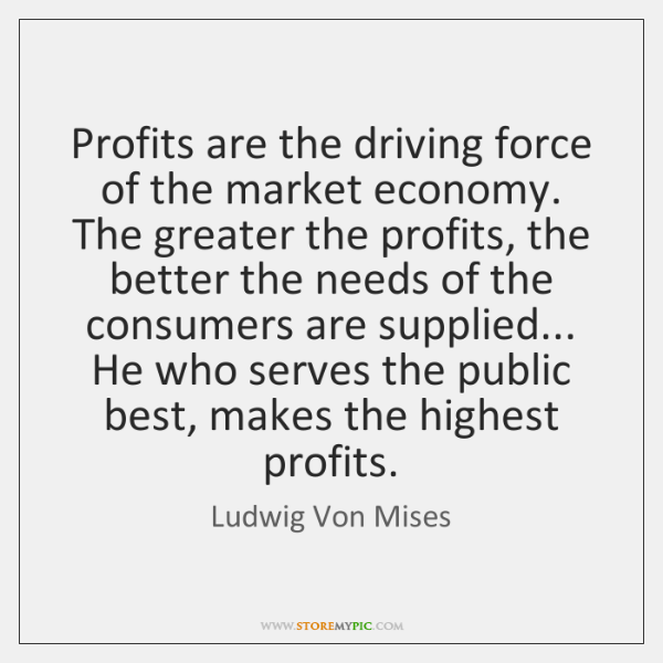 Profits are the driving force of the market economy. The greater the ...