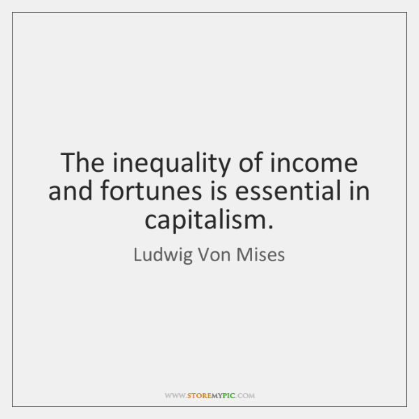 The inequality of income and fortunes is essential in capitalism.
