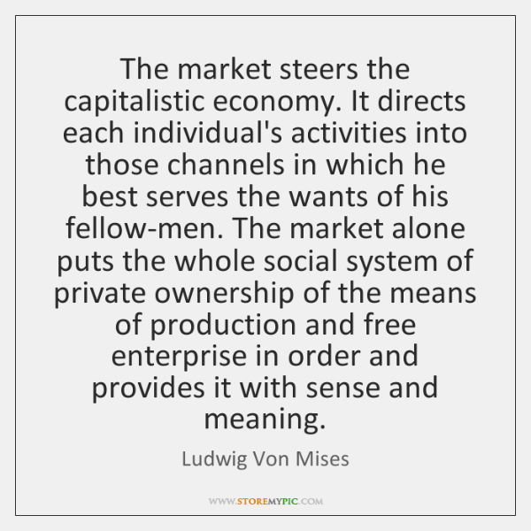The market steers the capitalistic economy. It directs each individual's activities into ...