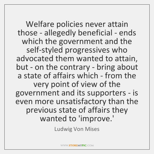 Welfare policies never attain those - allegedly beneficial - ends which the ...