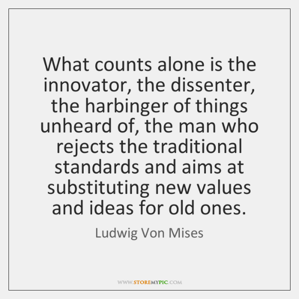 What counts alone is the innovator, the dissenter, the harbinger of things ...