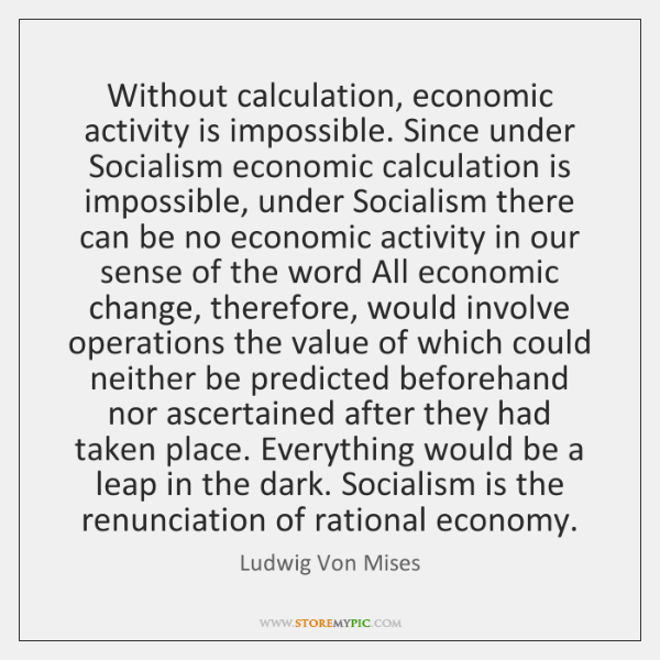 Without calculation, economic activity is impossible. Since under Socialism economic calculation is