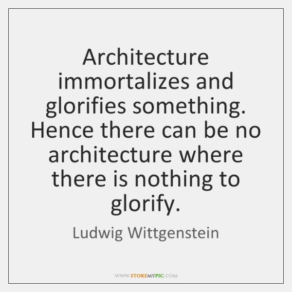Architecture immortalizes and glorifies something. Hence there can be no architecture where ...