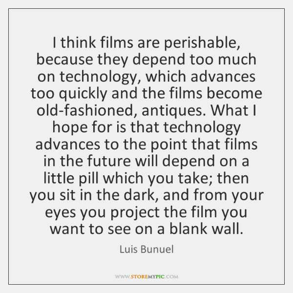 I think films are perishable, because they depend too much on technology, ...