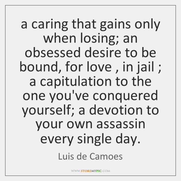 a caring that gains only when losing; an obsessed desire to be ...