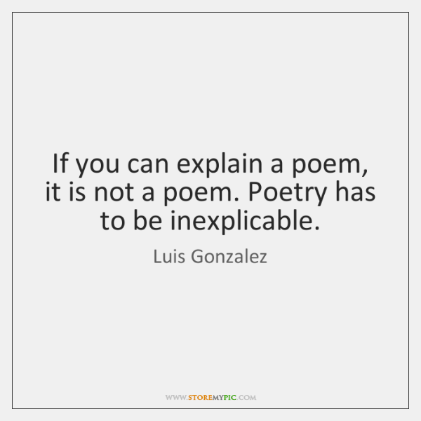 If you can explain a poem, it is not a poem. Poetry ...