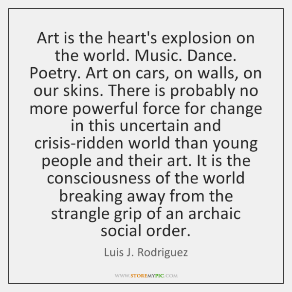 Art is the heart's explosion on the world. Music. Dance. Poetry. Art ...