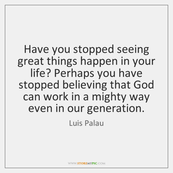 Have you stopped seeing great things happen in your life? Perhaps you ...