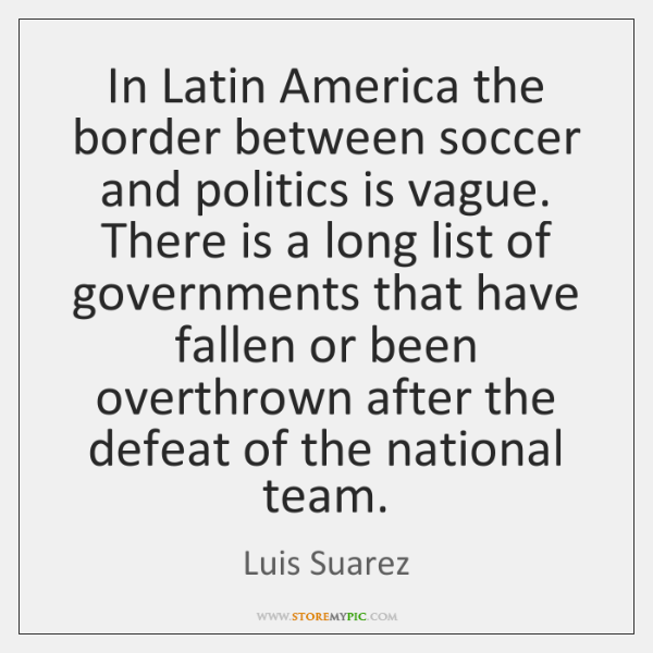 In Latin America the border between soccer and politics is vague. There ...