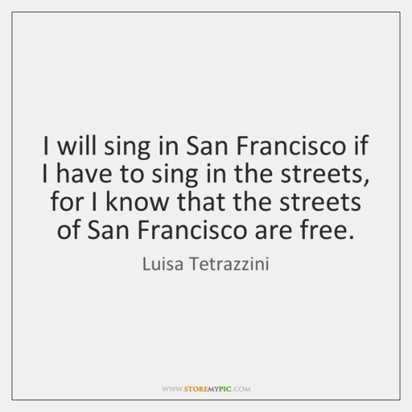 I will sing in San Francisco if I have to sing in ...