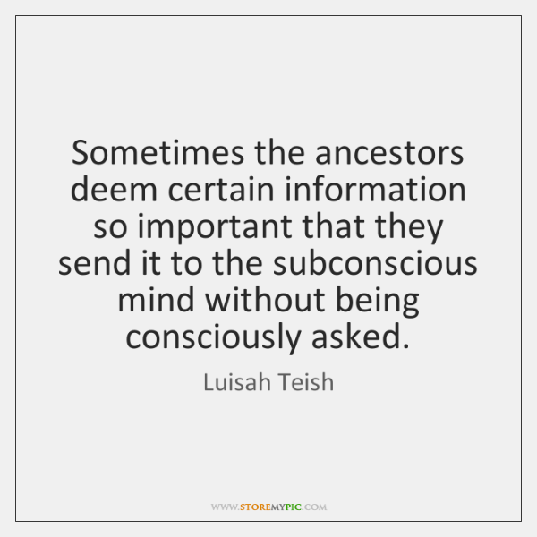 Sometimes the ancestors deem certain information so important that they send it ...