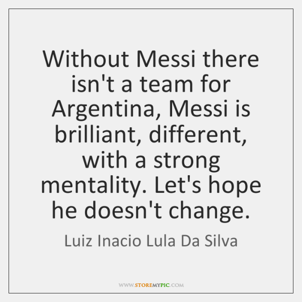 Without Messi there isn't a team for Argentina, Messi is brilliant, different, ...