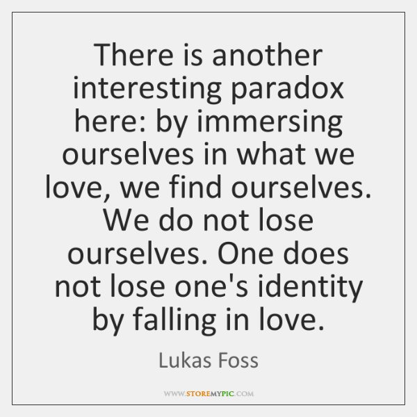 There is another interesting paradox here: by immersing ourselves in what we ...