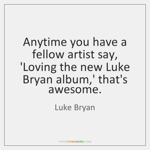 Anytime you have a fellow artist say, 'Loving the new Luke Bryan ...