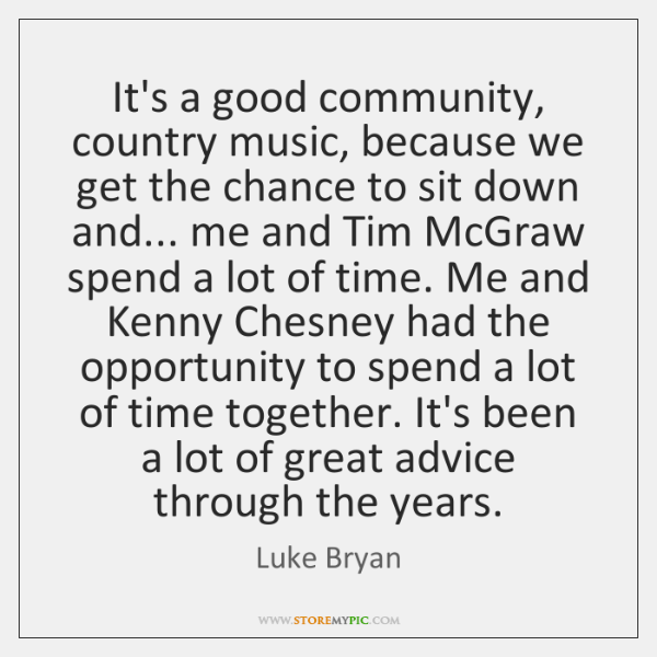 It's a good community, country music, because we get the chance to ...