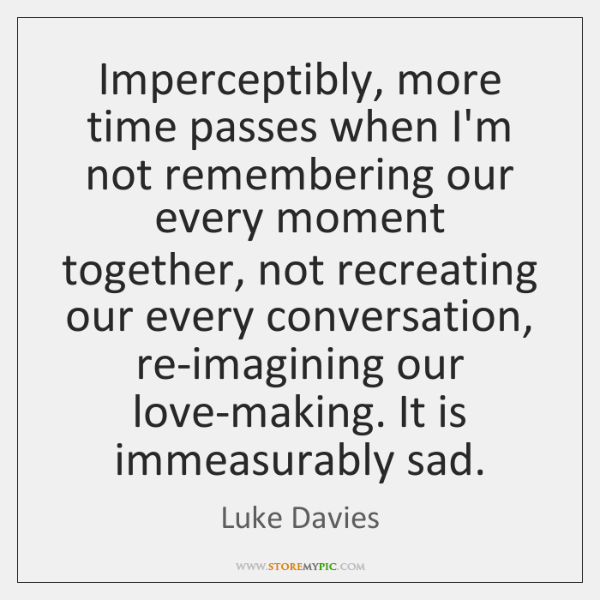 Imperceptibly, more time passes when I'm not remembering our every moment together, ...