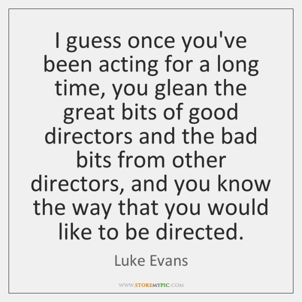 I guess once you've been acting for a long time, you glean ...