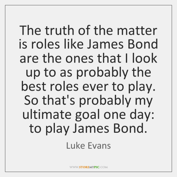 The truth of the matter is roles like James Bond are the ...