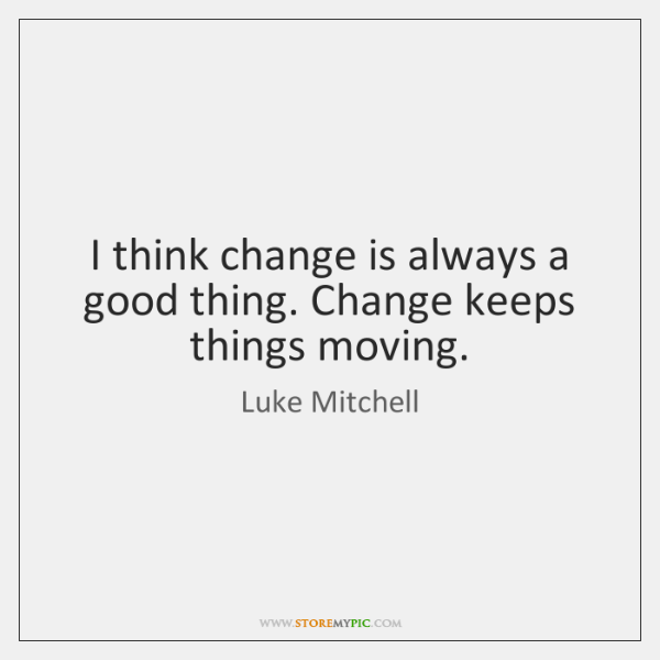 I think change is always a good thing. Change keeps things moving.
