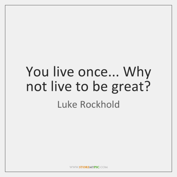You live once... Why not live to be great?