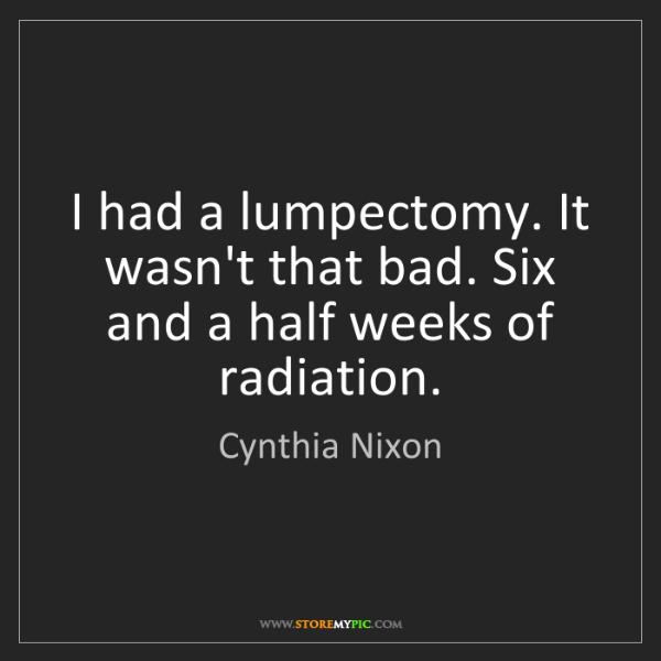 Cynthia Nixon: I had a lumpectomy. It wasn't that bad. Six and a half...