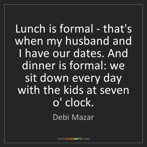 Debi Mazar: Lunch is formal - that's when my husband and I have our...